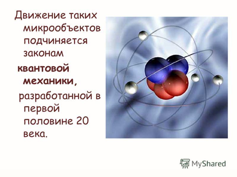 Движение таких микрообъектов подчиняется законам квантовой механики, разработанной в первой половине 20 века.
