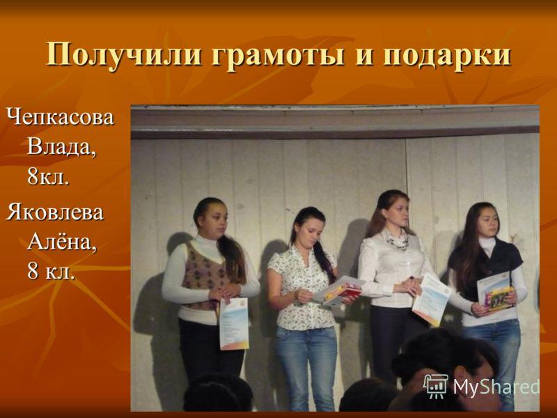 Получили грамоты и подарки Чепкасова Влада, 8кл. Яковлева Алёна, 8 кл.