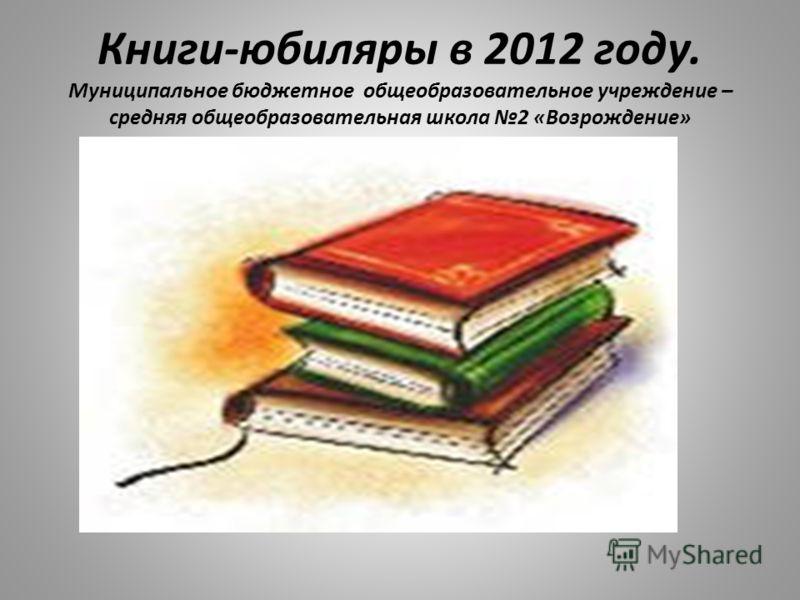 Книги-юбиляры в 2012 году. Муниципальное бюджетное общеобразовательное учреждение – средняя общеобразовательная школа 2 «Возрождение»