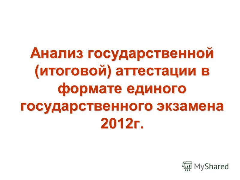 Анализ государственной (итоговой) аттестации в формате единого государственного экзамена 2012г.