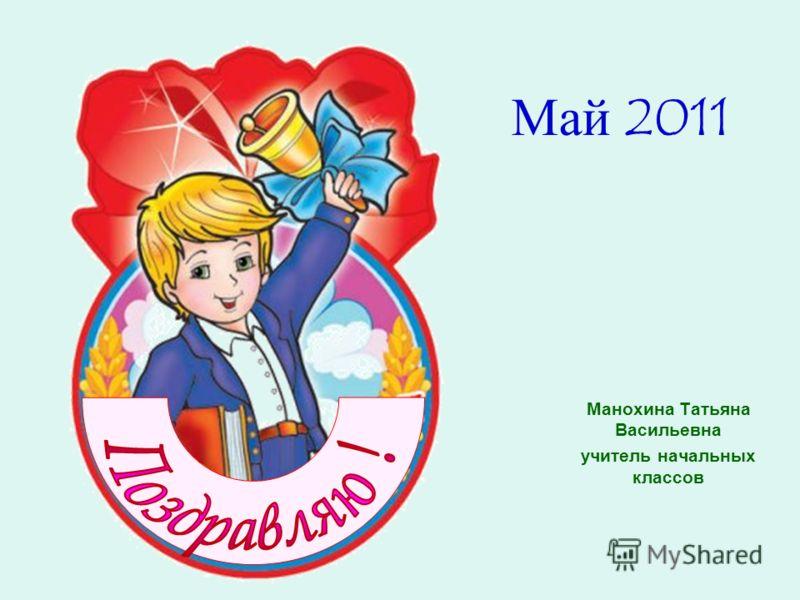 Май 2011 Манохина Татьяна Васильевна учитель начальных классов