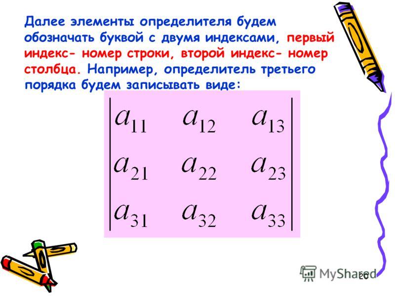 20 Далее элементы определителя будем обозначать буквой с двумя индексами, первый индекс- номер строки, второй индекс- номер столбца. Например, определитель третьего порядка будем записывать виде: