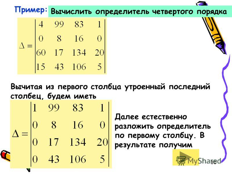 30 Пример: Вычислить определитель четвертого порядка Вычитая из первого столбца утроенный последний столбец, будем иметь Далее естественно разложить определитель по первому столбцу. В результате получим