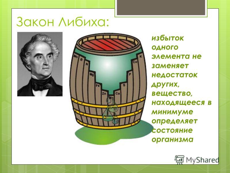 Закон Либиха: избыток одного элемента не заменяет недостаток других, вещество, находящееся в минимуме определяет состояние организма