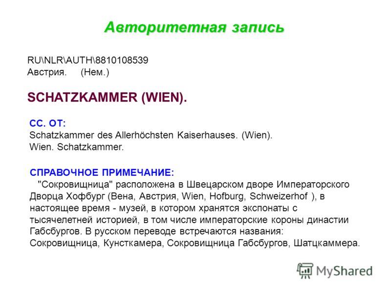 Авторитетная запись RU\NLR\AUTH\8810108539 Австрия. (Нем.) SCHATZKAMMER (WIEN). СС. ОТ: Schatzkammer des Allerhöchsten Kaiserhauses. (Wien). Wien. Schatzkammer. СПРАВОЧНОЕ ПРИМЕЧАНИЕ: