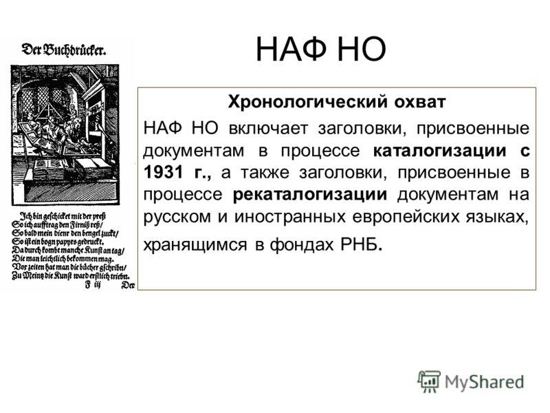 НАФ НО Хронологический охват НАФ НО включает заголовки, присвоенные документам в процессе каталогизации с 1931 г., а также заголовки, присвоенные в процессе рекаталогизации документам на русском и иностранных европейских языках, хранящимся в фондах Р