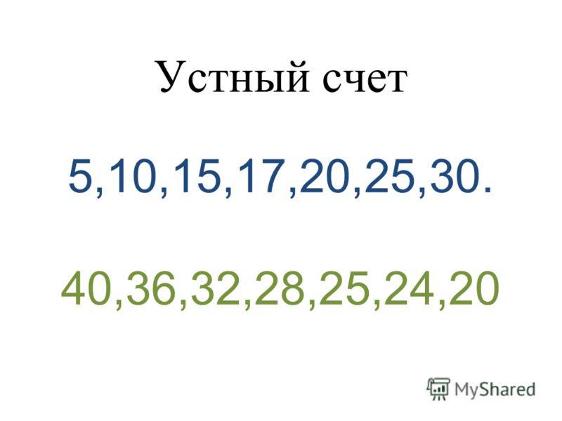 Устный счет 5,10,15,17,20,25,30. 40,36,32,28,25,24,20