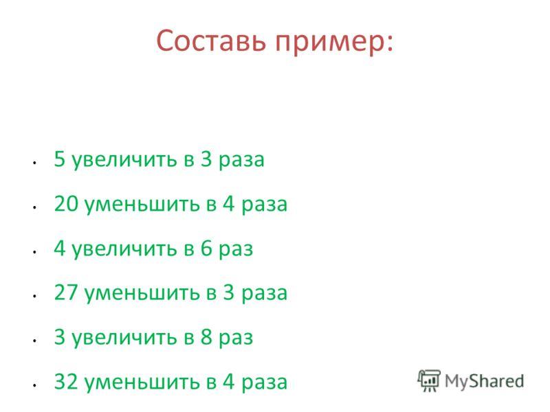 Составь пример: 5 увеличить в 3 раза 20 уменьшить в 4 раза 4 увеличить в 6 раз 27 уменьшить в 3 раза 3 увеличить в 8 раз 32 уменьшить в 4 раза