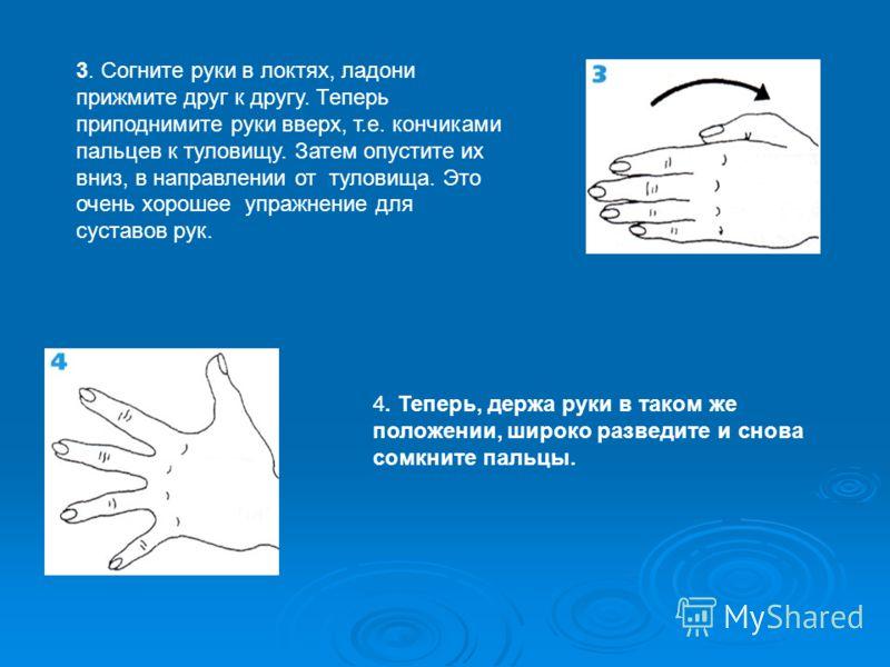 3. Согните руки в локтях, ладони прижмите друг к другу. Теперь приподнимите руки вверх, т.е. кончиками пальцев к туловищу. Затем опустите их вниз, в направлении от туловища. Это очень хорошее упражнение для суставов рук. 4. Теперь, держа руки в таком