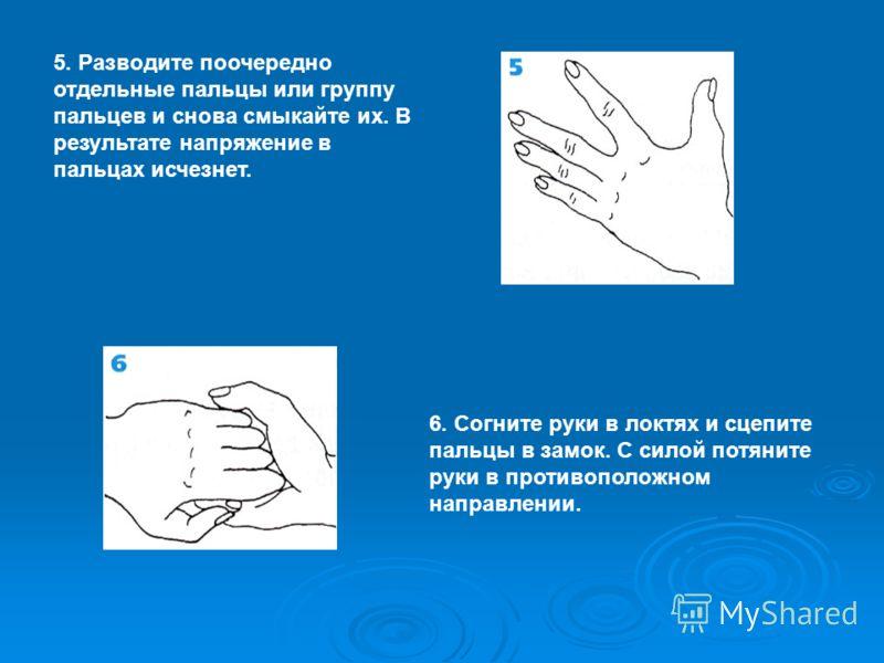 5. Разводите поочередно отдельные пальцы или группу пальцев и снова смыкайте их. В результате напряжение в пальцах исчезнет. 6. Согните руки в локтях и сцепите пальцы в замок. С силой потяните руки в противоположном направлении.
