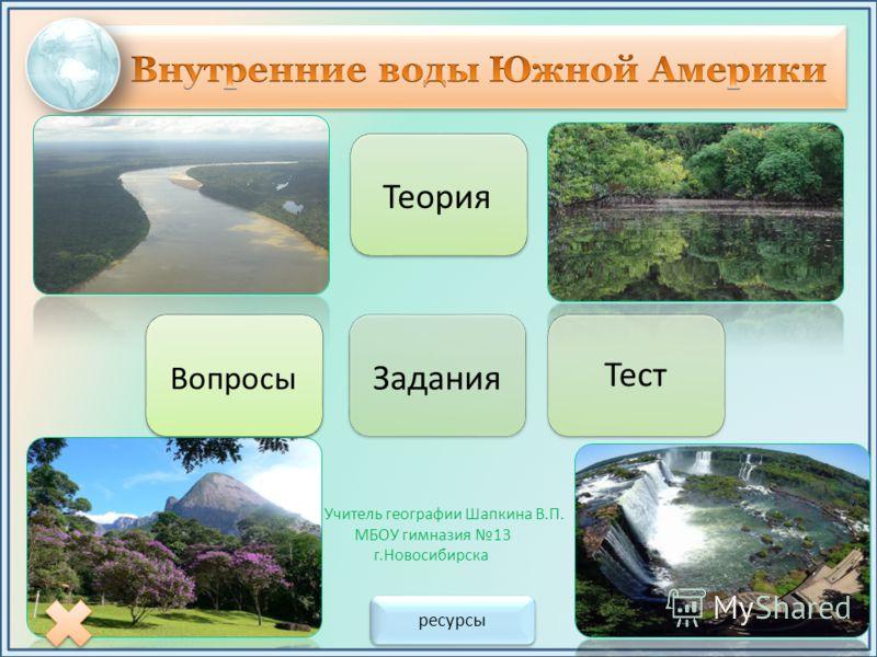 Учитель географии Шапкина В.П. МБОУ гимназия 13 г.Новосибирска ресурсы Вопросы Теория Тест Задания