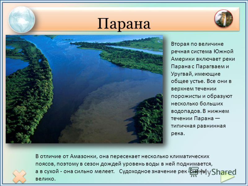 Парана Вторая по величине речная система Южной Америки включает реки Парана с Парагваем и Уругвай, имеющие общее устье. Все они в верхнем течении порожисты и образуют несколько больших водопадов. В нижнем течении Парана типичная равнинная река. В отл