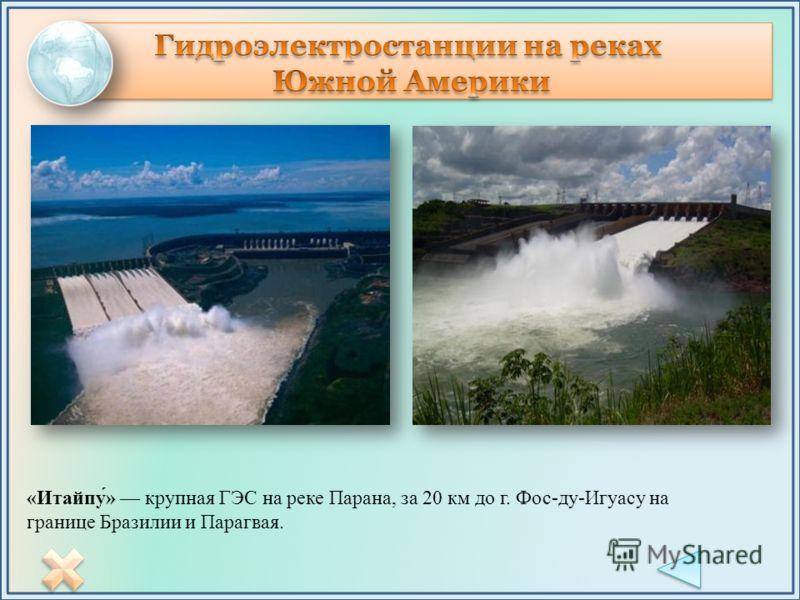 «Итайпу́» крупная ГЭС на реке Парана, за 20 км до г. Фос-ду-Игуасу на границе Бразилии и Парагвая.
