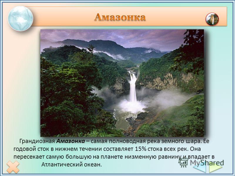 Грандиозная Амазонка – самая полноводная река земного шара. Ее годовой сток в нижнем течении составляет 15% стока всех рек. Она пересекает самую большую на планете низменную равнину и впадает в Атлантический океан.