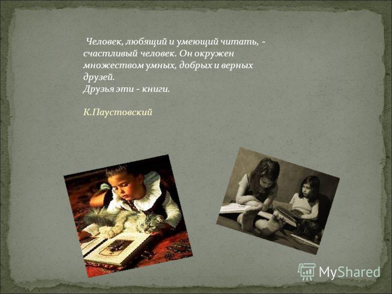 Человек, любящий и умеющий читать, - счастливый человек. Он окружен множеством умных, добрых и верных друзей. Друзья эти - книги. К.Паустовский