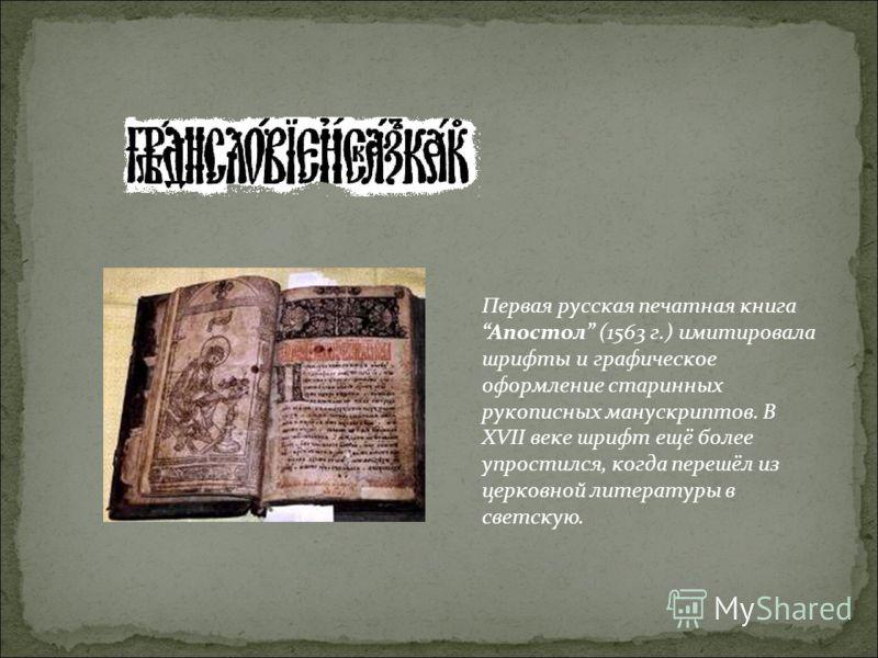 Первая русская печатная книга Апостол (1563 г.) имитировала шрифты и графическое оформление старинных рукописных манускриптов. В XVII веке шрифт ещё более упростился, когда перешёл из церковной литературы в светскую.