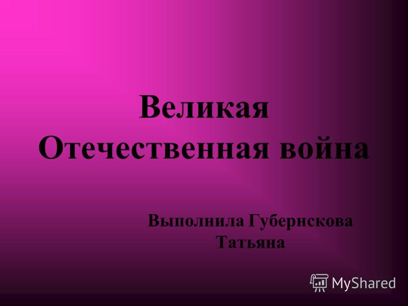 Великая Отечественная война Выполнила Губернскова Татьяна