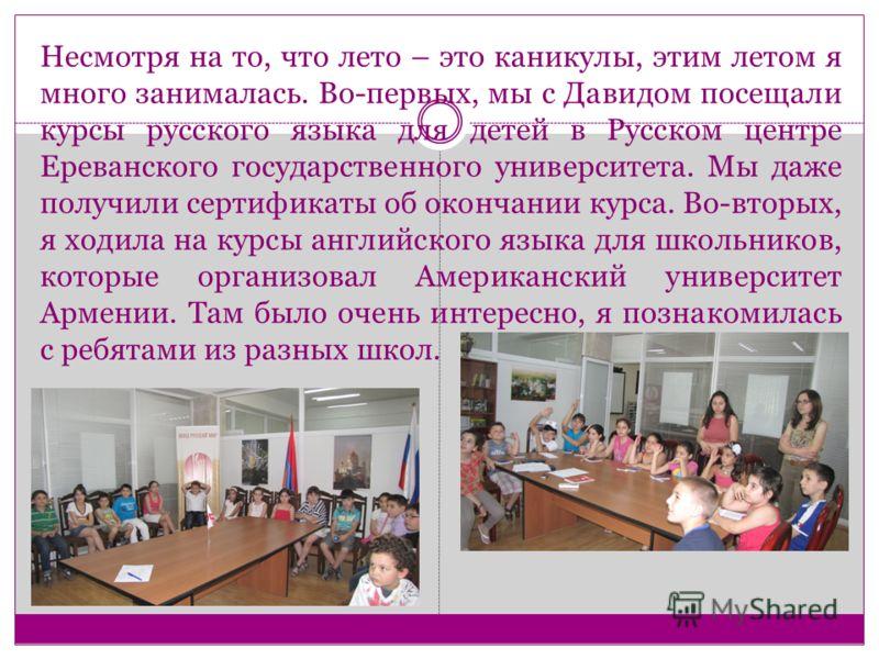 Несмотря на то, что лето – это каникулы, этим летом я много занималась. Во-первых, мы с Давидом посещали курсы русского языка для детей в Русском центре Ереванского государственного университета. Мы даже получили сертификаты об окончании курса. Во-вт