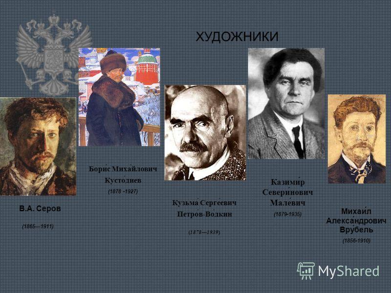ХУДОЖНИКИ В.А. Серов (18651911) Бори́с Миха́йлович Кусто́диев (1878 -1927) Кузьма́ Серге́евич Петро́в-Во́дкин (18781939) Казими́р Севери́нович Мале́вич (1879-1935) Михаи́л Алекса́ндрович Вру́бель (1856-1910)