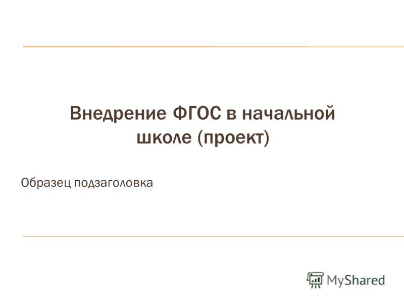Образец подзаголовка Внедрение ФГОС в начальной школе (проект)