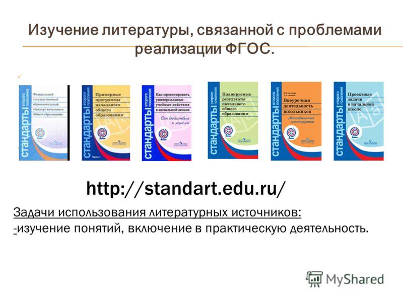 Изучение литературы, связанной с проблемами реализации ФГОС. http://standart.edu.ru/ Задачи использования литературных источников: -изучение понятий, включение в практическую деятельность.