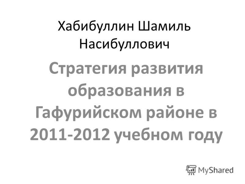 Хабибуллин Шамиль Насибуллович Стратегия развития образования в Гафурийском районе в 2011-2012 учебном году