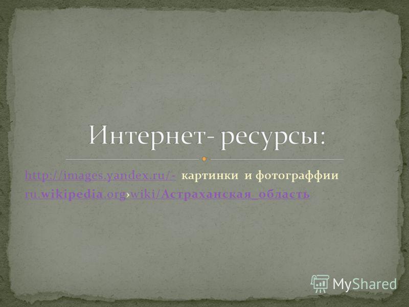 http://images.yandex.ru/-http://images.yandex.ru/- картинки и фотограффии ru.wikipedia.orgru.wikipedia.orgwiki/Астраханская_областьwiki/Астраханская_область