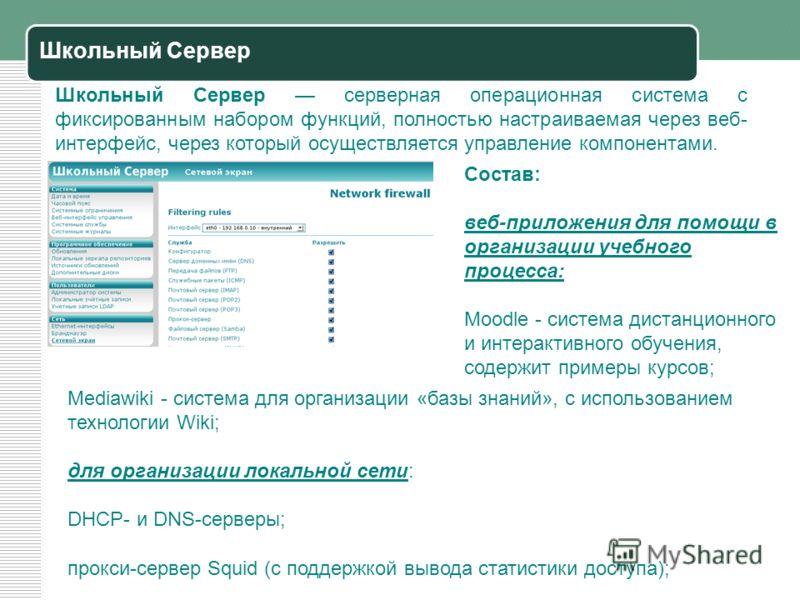 Школьный Сервер Школьный Сервер серверная операционная система с фиксированным набором функций, полностью настраиваемая через веб- интерфейс, через который осуществляется управление компонентами. Состав: веб-приложения для помощи в организации учебно
