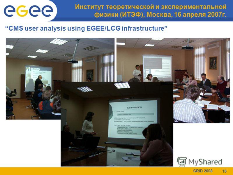 GRID 2008 16 Институт теоретической и экспериментальной физики (ИТЭФ), Москва, 16 апреля 2007г. CMS user analysis using EGEE/LCG infrastructure