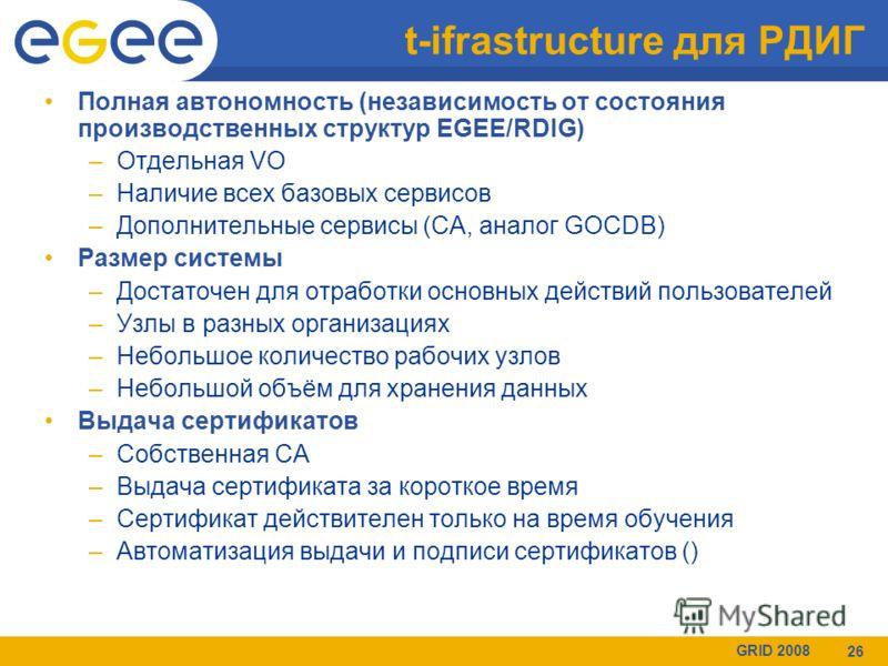 GRID 2008 26 t-ifrastructure для РДИГ Полная автономность (независимость от состояния производственных структур EGEE/RDIG) –Отдельная VO –Наличие всех базовых сервисов –Дополнительные сервисы (CA, аналог GOCDB) Размер системы –Достаточен для отработк