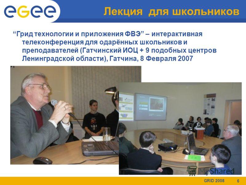GRID 2008 6 Лекция для школьников Грид технологии и приложения ФВЭ – интерактивная телеконференция для одарённых школьников и преподавателей (Гатчинский ИОЦ + 9 подобных центров Ленинградской области), Гатчина, 8 Февраля 2007