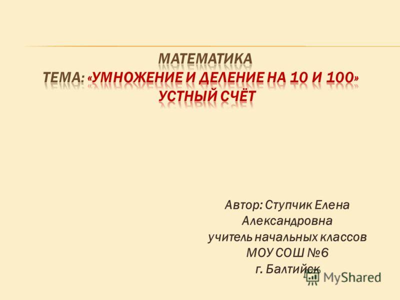 Автор: Ступчик Елена Александровна учитель начальных классов МОУ СОШ 6 г. Балтийск