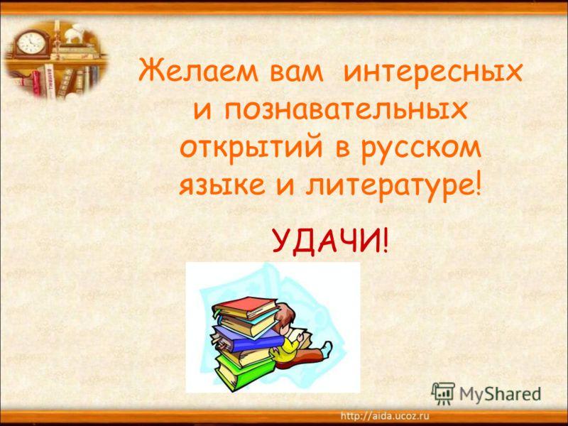 Желаем вам интересных и познавательных открытий в русском языке и литературе! УДАЧИ!