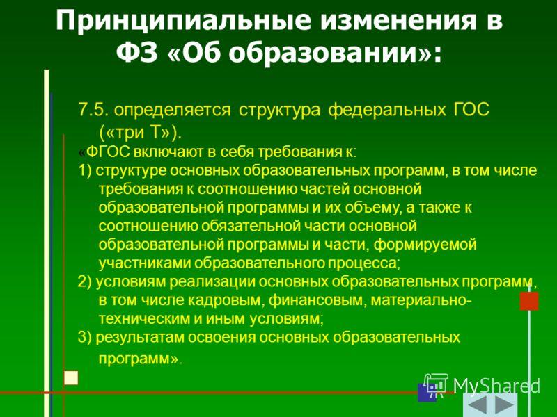 Принципиальные изменения в ФЗ « Об образовании » : 7.5. определяется структура федеральных ГОС («три Т»). «ФГОС включают в себя требования к: 1) структуре основных образовательных программ, в том числе требования к соотношению частей основной образов
