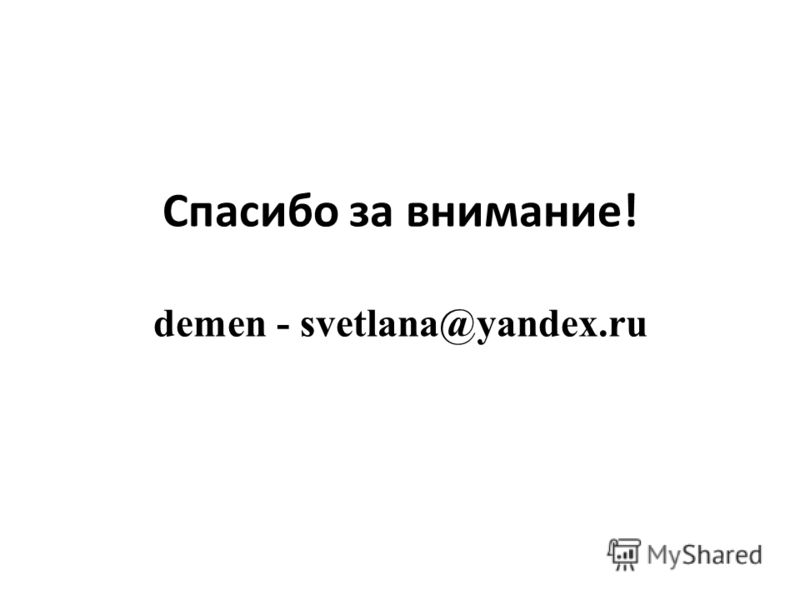Спасибо за внимание! demen - svetlana@yandex.ru