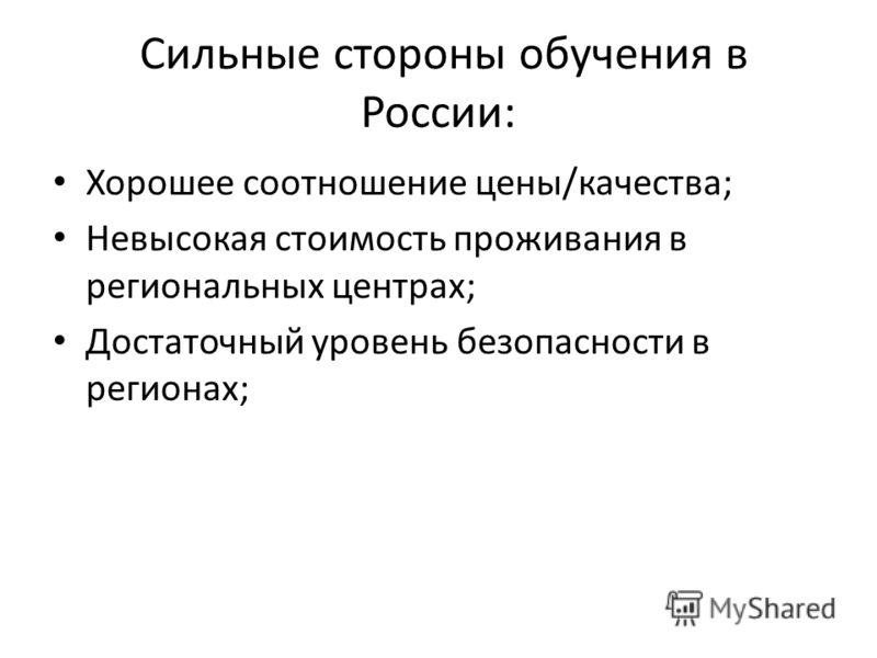 Сильные стороны обучения в России: Хорошее соотношение цены/качества; Невысокая стоимость проживания в региональных центрах; Достаточный уровень безопасности в регионах;