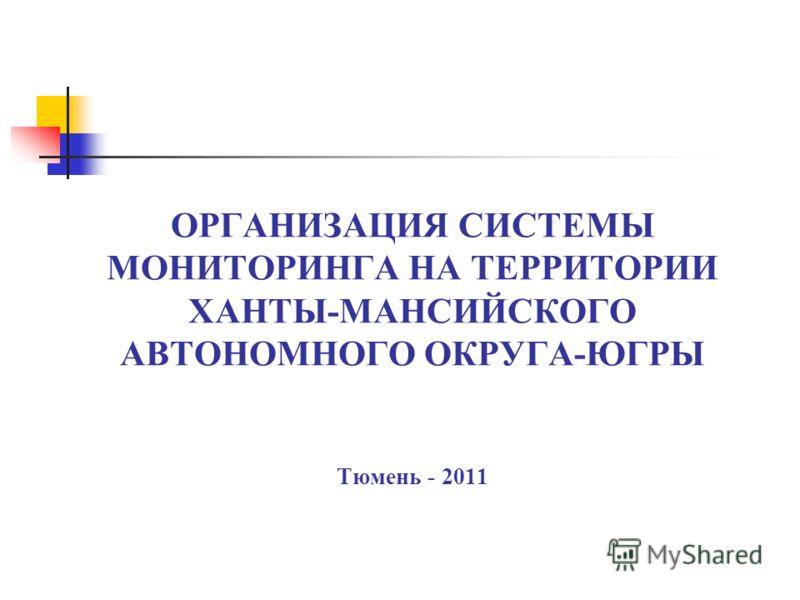ОРГАНИЗАЦИЯ СИСТЕМЫ МОНИТОРИНГА НА ТЕРРИТОРИИ ХАНТЫ-МАНСИЙСКОГО АВТОНОМНОГО ОКРУГА-ЮГРЫ Тюмень - 2011