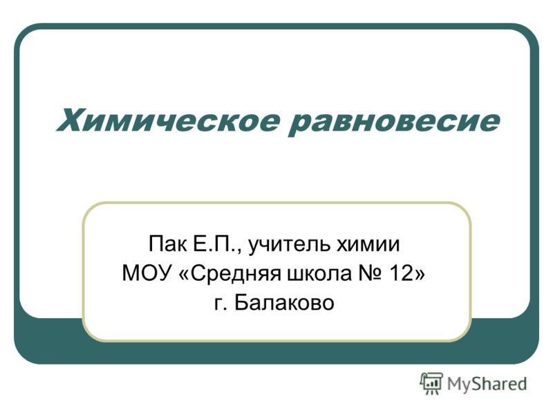 Химическое равновесие Пак Е.П., учитель химии МОУ «Средняя школа 12» г. Балаково