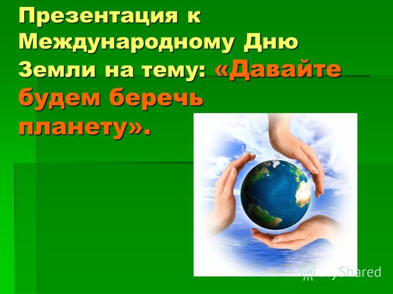 Презентация к Международному Дню Земли на тему: «Давайте будем беречь планету».