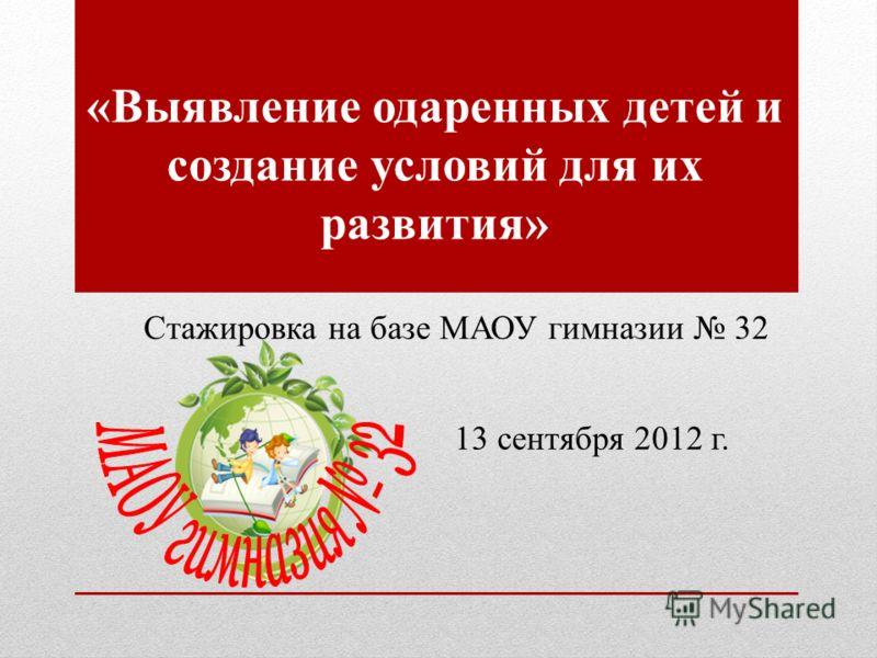 «Выявление одаренных детей и создание условий для их развития» Стажировка на базе МАОУ гимназии 32 13 сентября 2012 г.