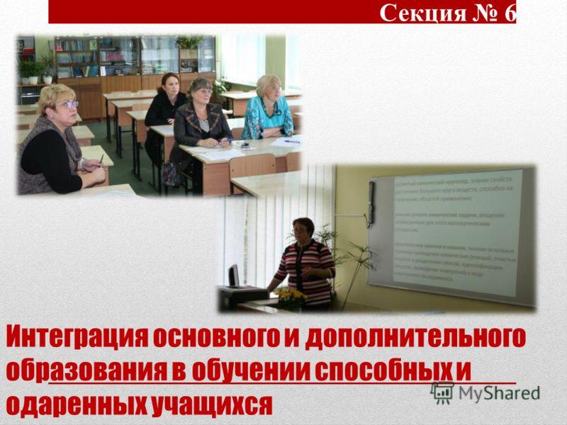 Интеграция основного и дополнительного образования в обучении способных и одаренных учащихся Секция 6