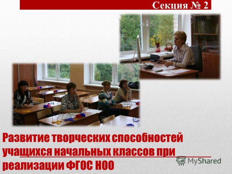 Развитие творческих способностей учащихся начальных классов при реализации ФГОС НОО Секция 2