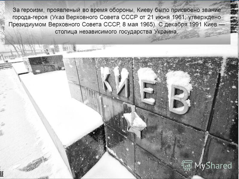 За героизм, проявленый во время обороны, Киеву было присвоено звание города-героя (Указ Верховного Совета СССР от 21 июня 1961; утверждено Президиумом Верховного Совета СССР, 8 мая 1965). С декабря 1991 Киев столица независимого государства Украина.