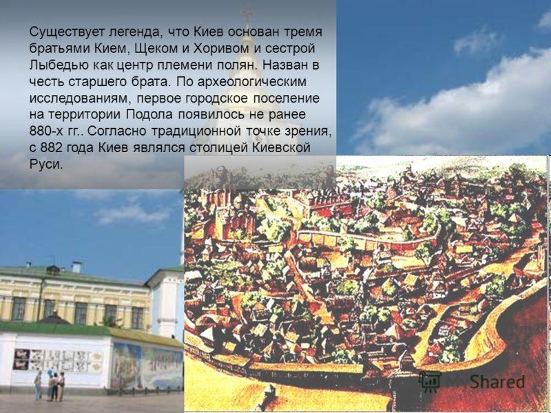 Существует легенда, что Киев основан тремя братьями Кием, Щеком и Хоривом и сестрой Лыбедью как центр племени полян. Назван в честь старшего брата. По археологическим исследованиям, первое городское поселение на территории Подола появилось не ранее 8
