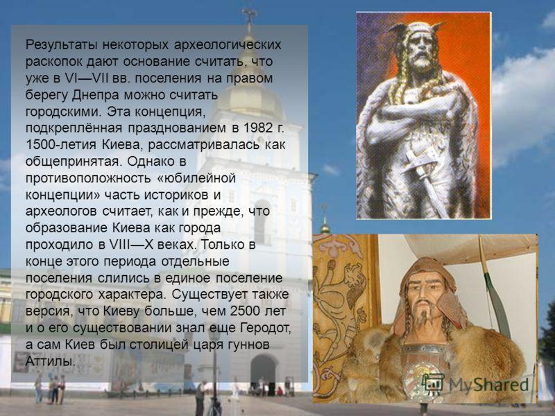 Результаты некоторых археологических раскопок дают основание считать, что уже в VIVII вв. поселения на правом берегу Днепра можно считать городскими. Эта концепция, подкреплённая празднованием в 1982 г. 1500-летия Киева, рассматривалась как общеприня