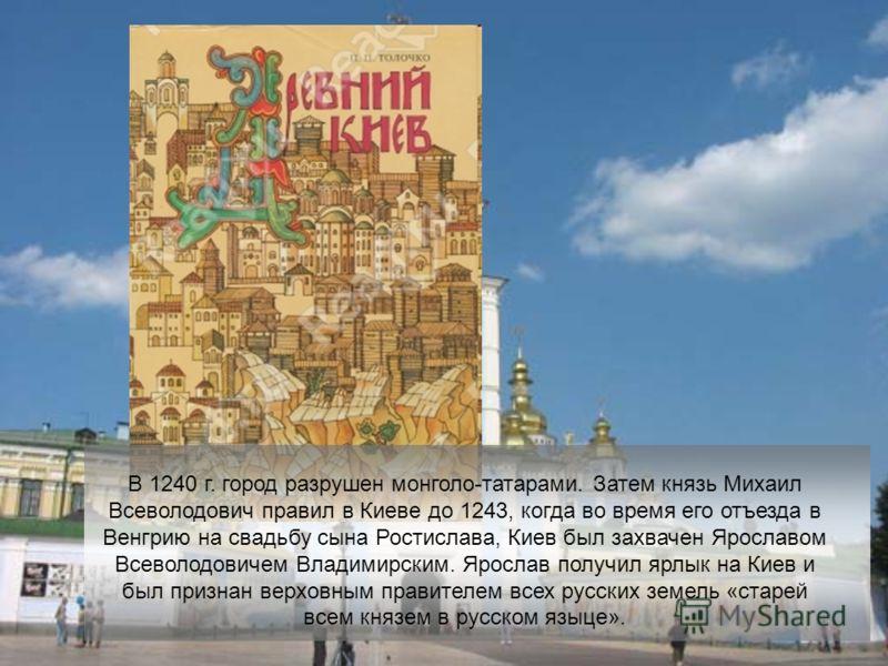 В 1240 г. город разрушен монголо-татарами. Затем князь Михаил Всеволодович правил в Киеве до 1243, когда во время его отъезда в Венгрию на свадьбу сына Ростислава, Киев был захвачен Ярославом Всеволодовичем Владимирским. Ярослав получил ярлык на Киев