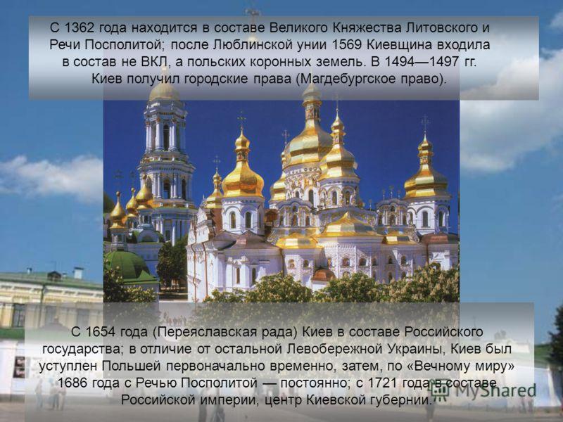 С 1362 года находится в составе Великого Княжества Литовского и Речи Посполитой; после Люблинской унии 1569 Киевщина входила в состав не ВКЛ, а польских коронных земель. В 14941497 гг. Киев получил городские права (Магдебургское право). С 1654 года (