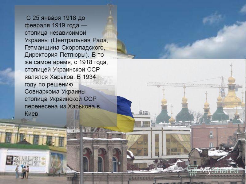 С 25 января 1918 до февраля 1919 года столица независимой Украины (Центральная Рада, Гетманщина Скоропадского, Директория Петлюры). В то же самое время, с 1918 года, столицей Украинской ССР являлся Харьков. В 1934 году по решению Совнаркома Украины с