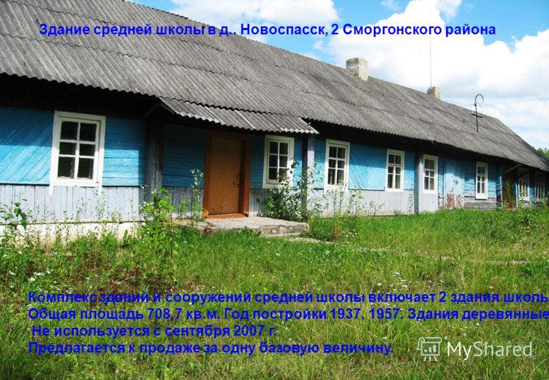 Здание средней школы в д.. Новоспасск, 2 Сморгонского района Комплекс зданий и сооружений средней школы включает 2 здания школы. Общая площадь 708,7 кв.м. Год постройки 1937, 1957. Здания деревянные. Не используется с сентября 2007 г. Предлагается к