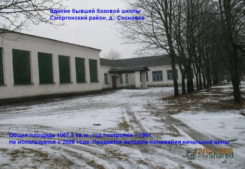 Здание бывшей базовой школы Сморгонский район, д.. Сосновка Общая площадь 1067,3 кв.м., год постройки – 1961, Не используется с 2008 года..Продается методом понижения начальной цены